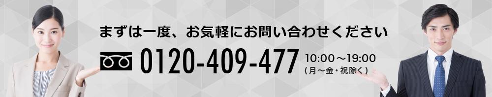 まずは一度、お気軽にお問い合わせください 0120-409-477 10:00~19:00 (月~金・祝除く)